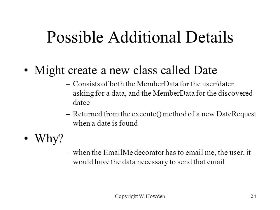 Possible Additional Details Might create a new class called Date –Consists of both the MemberData for the user/dater asking for a data, and the Member