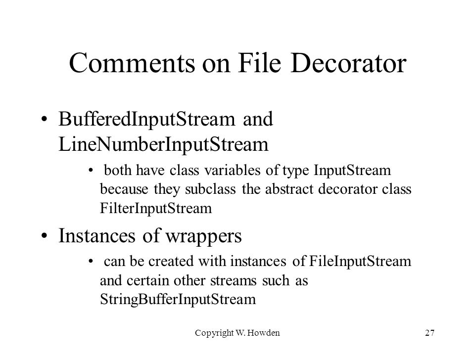 Comments on File Decorator BufferedInputStream and LineNumberInputStream both have class variables of type InputStream because they subclass the abstract decorator class FilterInputStream Instances of wrappers can be created with instances of FileInputStream and certain other streams such as StringBufferInputStream Copyright W.
