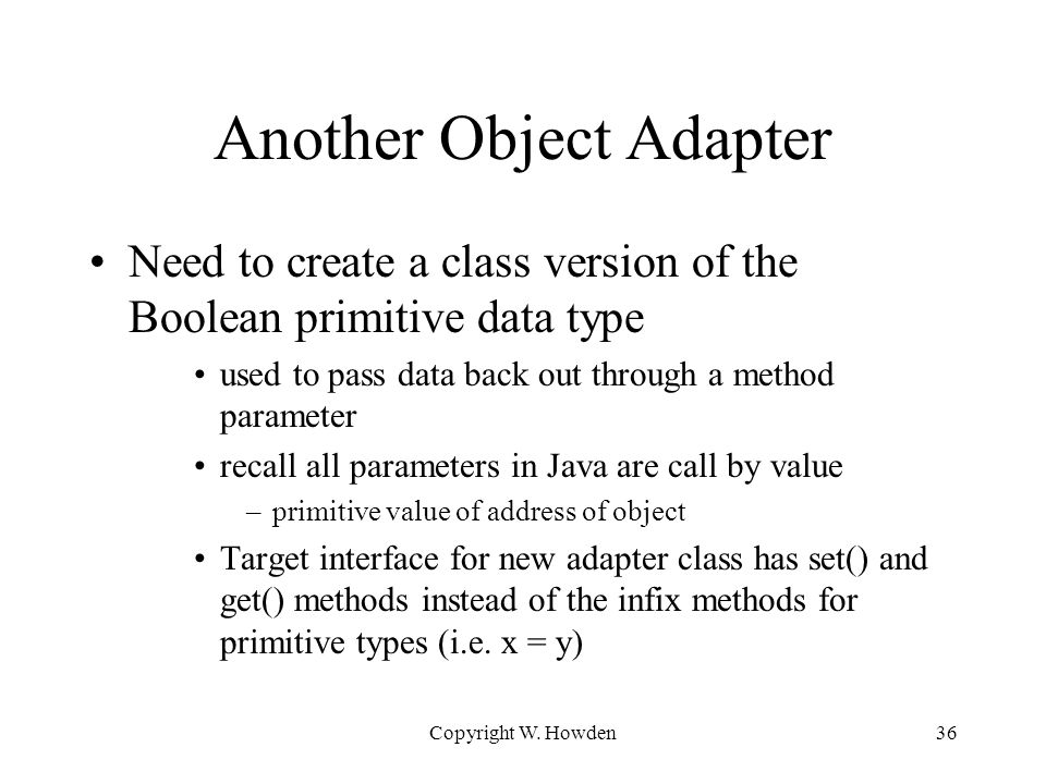 Another Object Adapter Need to create a class version of the Boolean primitive data type used to pass data back out through a method parameter recall