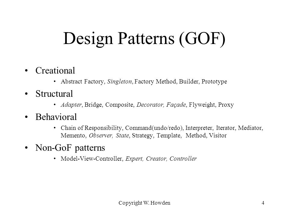 Design Patterns (GOF) Creational Abstract Factory, Singleton, Factory Method, Builder, Prototype Structural Adapter, Bridge, Composite, Decorator, Façade, Flyweight, Proxy Behavioral Chain of Responsibility, Command(undo/redo), Interpreter, Iterator, Mediator, Memento, Observer, State, Strategy, Template, Method, Visitor Non-GoF patterns Model-View-Controller, Expert, Creator, Controller Copyright W.