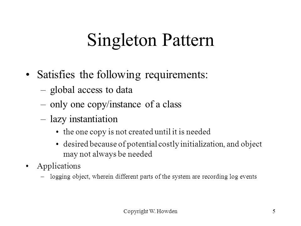 5 Singleton Pattern Satisfies the following requirements: –global access to data –only one copy/instance of a class –lazy instantiation the one copy is not created until it is needed desired because of potential costly initialization, and object may not always be needed Applications –logging object, wherein different parts of the system are recording log events
