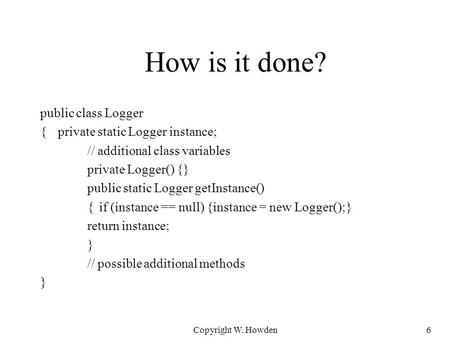 How is it done? public class Logger {private static Logger instance; // additional class variables private Logger() {} public static Logger getInstanc