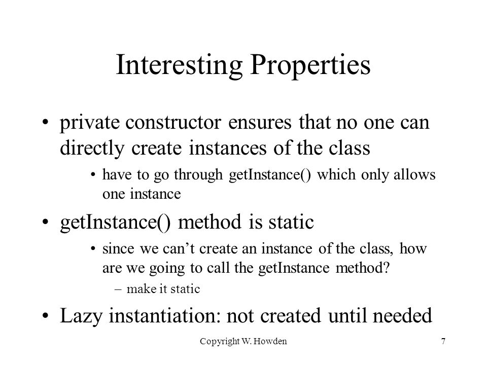 Interesting Properties private constructor ensures that no one can directly create instances of the class have to go through getInstance() which only allows one instance getInstance() method is static since we can't create an instance of the class, how are we going to call the getInstance method.