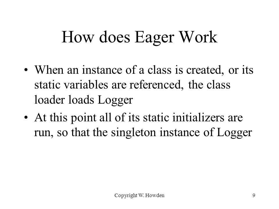 How does Eager Work When an instance of a class is created, or its static variables are referenced, the class loader loads Logger At this point all of its static initializers are run, so that the singleton instance of Logger Copyright W.