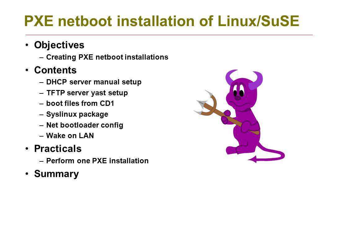 PXE netboot installation of Linux/SuSE Objectives –Creating PXE netboot installations Contents –DHCP server manual setup –TFTP server yast setup –boot