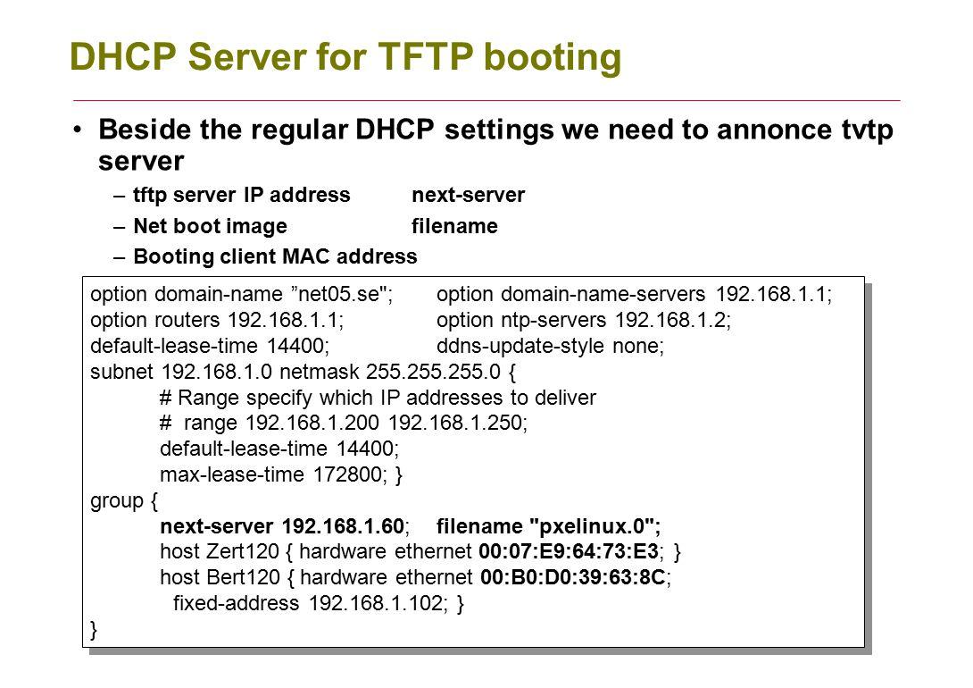 DHCP Server for TFTP booting Beside the regular DHCP settings we need to annonce tvtp server –tftp server IP addressnext-server –Net boot imagefilenam