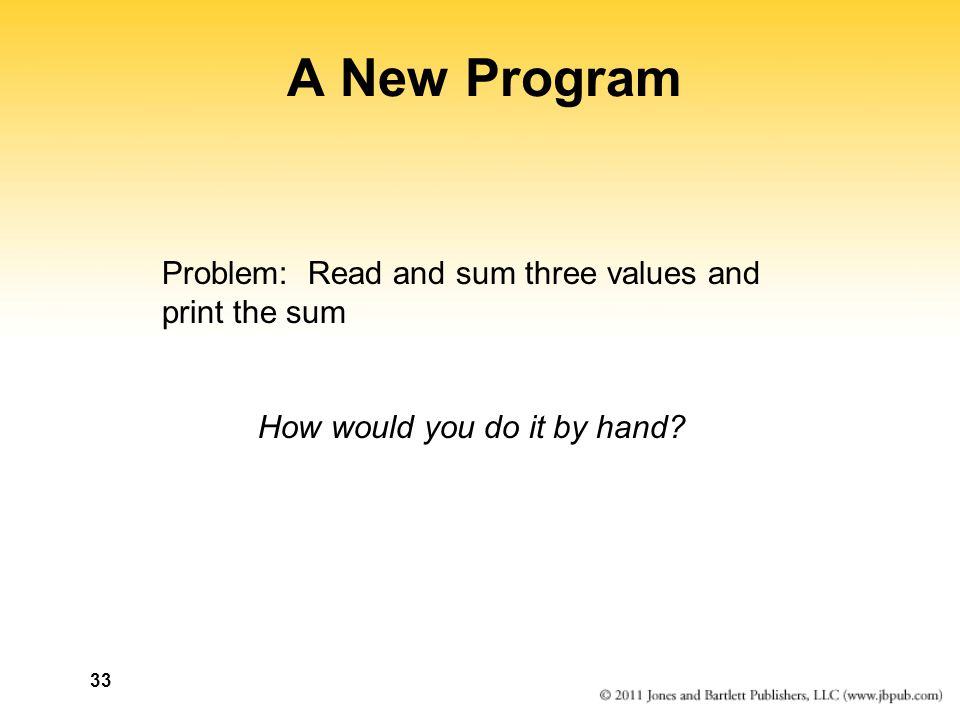 33 A New Program Problem: Read and sum three values and print the sum How would you do it by hand