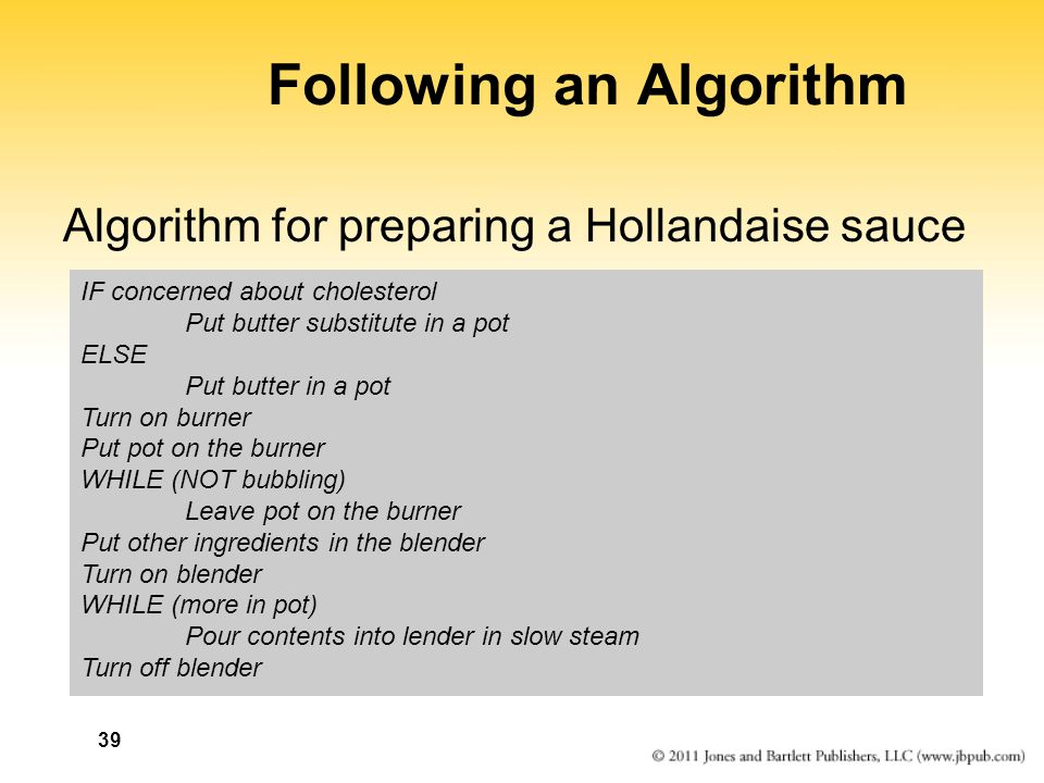 39 Following an Algorithm Algorithm for preparing a Hollandaise sauce IF concerned about cholesterol Put butter substitute in a pot ELSE Put butter in a pot Turn on burner Put pot on the burner WHILE (NOT bubbling) Leave pot on the burner Put other ingredients in the blender Turn on blender WHILE (more in pot) Pour contents into lender in slow steam Turn off blender