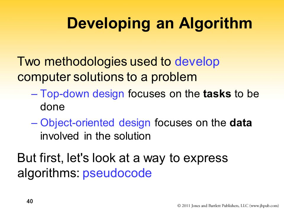 40 Developing an Algorithm Two methodologies used to develop computer solutions to a problem –Top-down design focuses on the tasks to be done –Object-oriented design focuses on the data involved in the solution But first, let s look at a way to express algorithms: pseudocode