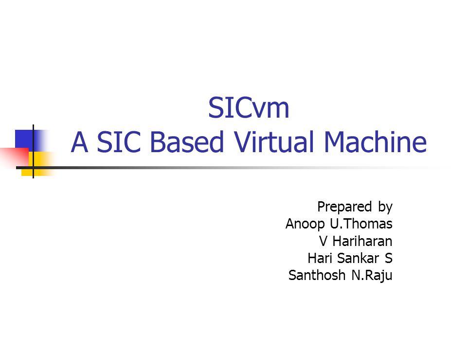 SICvm A SIC Based Virtual Machine Prepared by Anoop U.Thomas V Hariharan Hari Sankar S Santhosh N.Raju