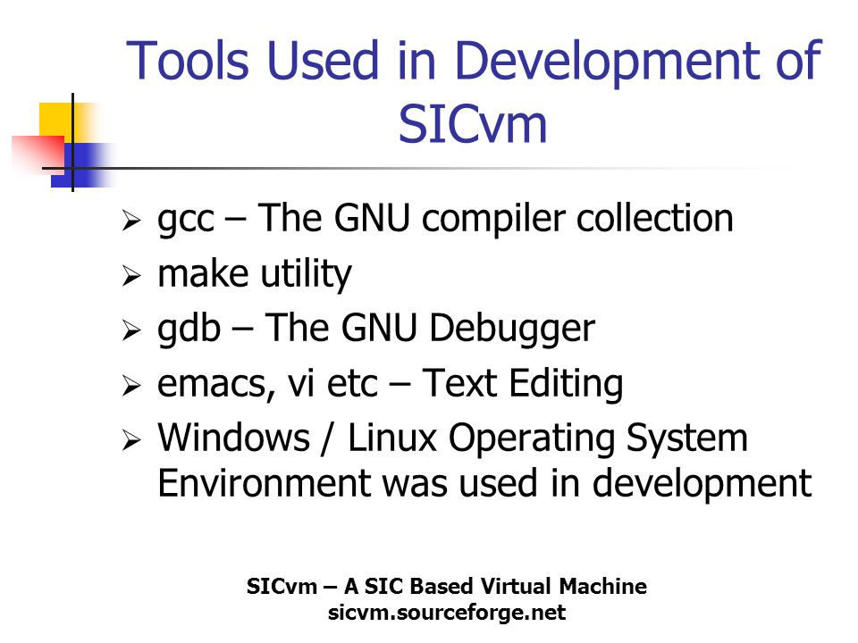 SICvm – A SIC Based Virtual Machine sicvm.sourceforge.net Tools Used in Development of SICvm  gcc – The GNU compiler collection  make utility  gdb