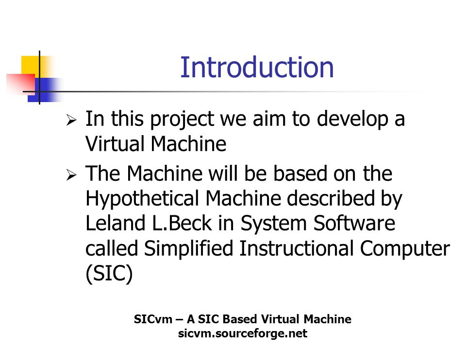 SICvm – A SIC Based Virtual Machine sicvm.sourceforge.net Introduction  In this project we aim to develop a Virtual Machine  The Machine will be bas