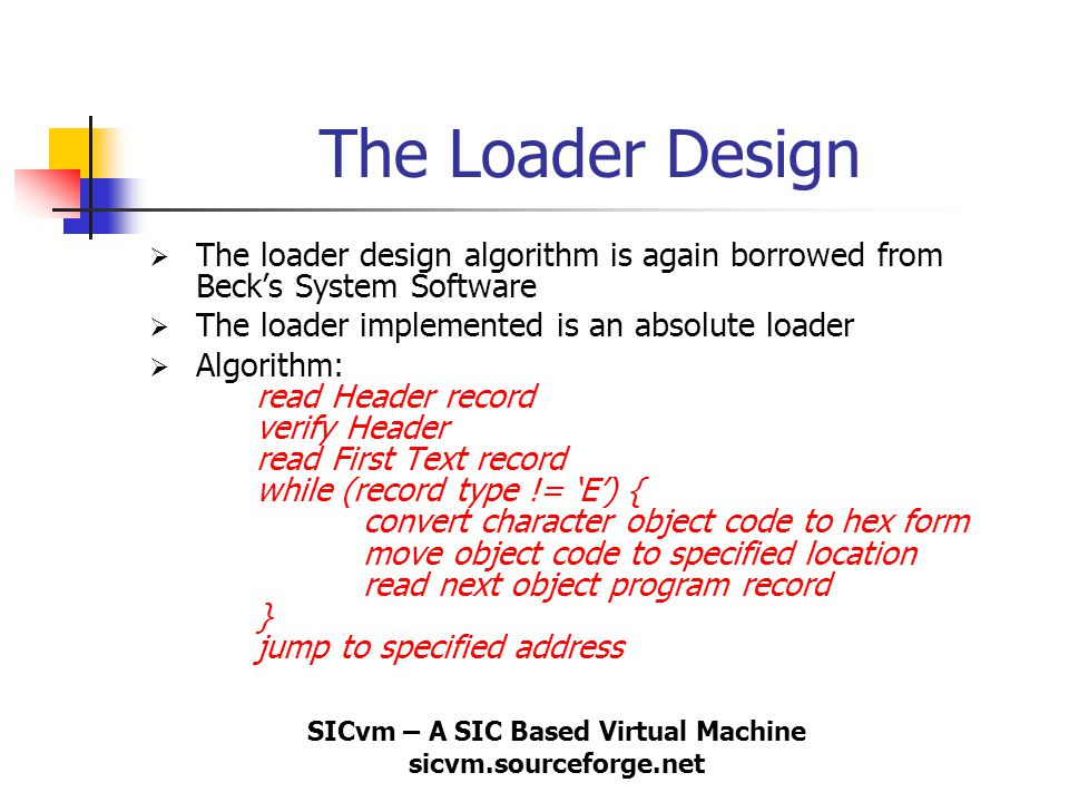 SICvm – A SIC Based Virtual Machine sicvm.sourceforge.net The Loader Design  The loader design algorithm is again borrowed from Beck's System Softwar
