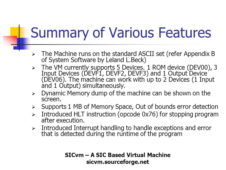 SICvm – A SIC Based Virtual Machine sicvm.sourceforge.net Summary of Various Features  The Machine runs on the standard ASCII set (refer Appendix B o