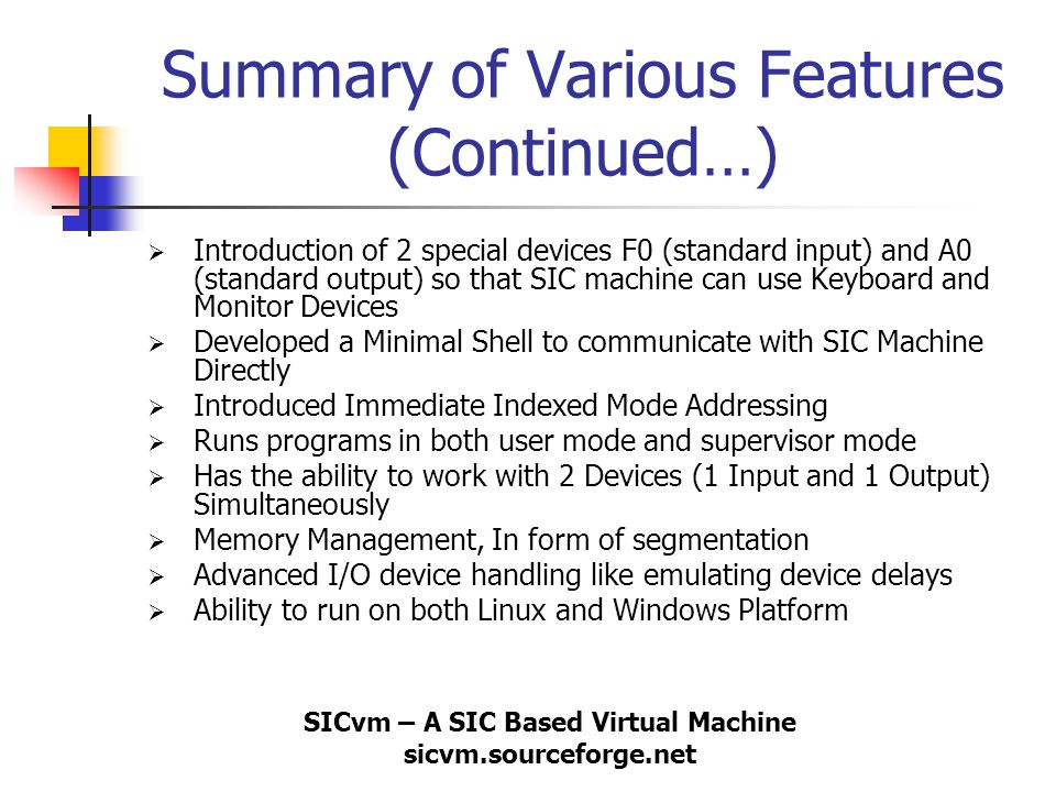 SICvm – A SIC Based Virtual Machine sicvm.sourceforge.net Summary of Various Features (Continued…)  Introduction of 2 special devices F0 (standard in