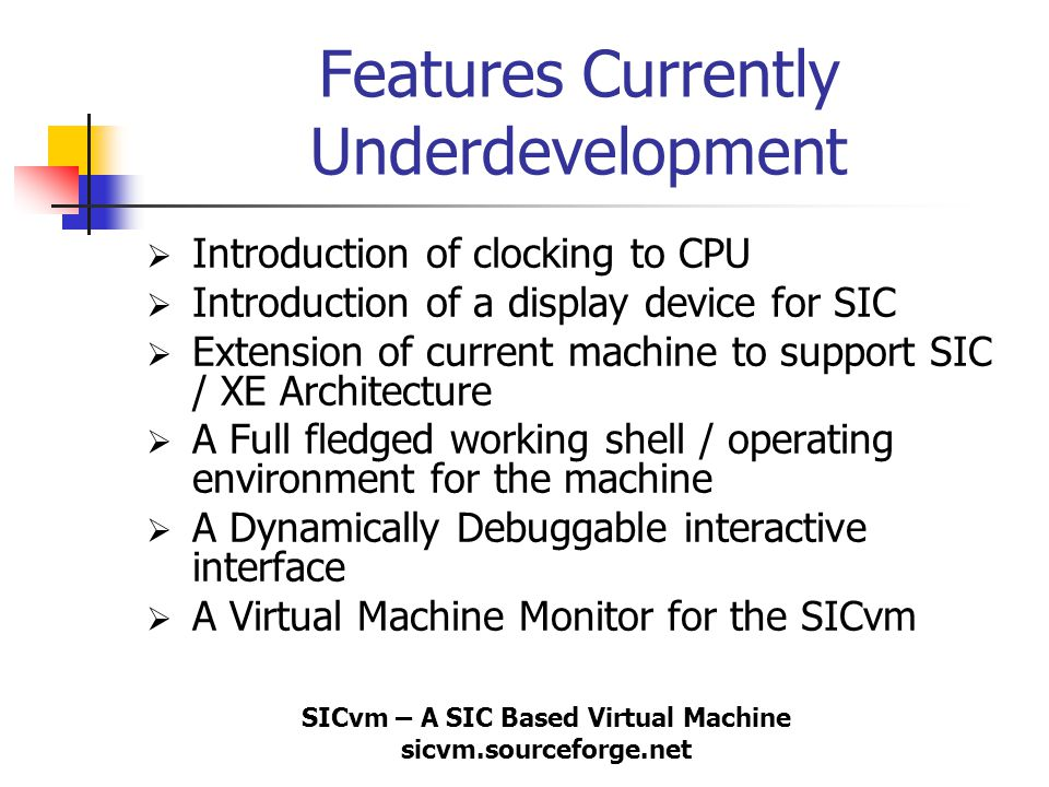SICvm – A SIC Based Virtual Machine sicvm.sourceforge.net Features Currently Underdevelopment  Introduction of clocking to CPU  Introduction of a di