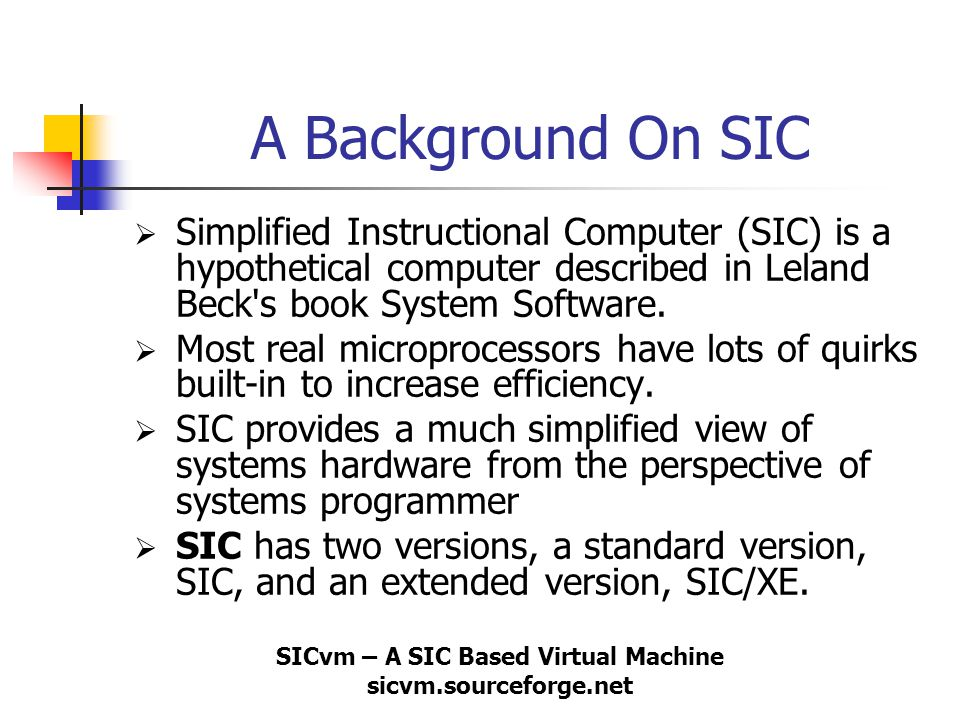 SICvm – A SIC Based Virtual Machine sicvm.sourceforge.net A Background On SIC  Simplified Instructional Computer (SIC) is a hypothetical computer des
