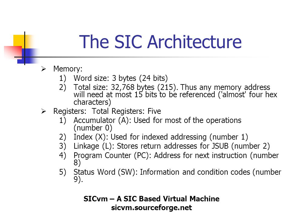 SICvm – A SIC Based Virtual Machine sicvm.sourceforge.net The SIC Architecture (Continued…)  Instruction Formats: 1) Opcode: First 8 bits, direct translation from the Operation Code Table 2) Flag (x): next bit indicates address mode (0 direct - 1 indexed) 3) Address: next 15 bits, indicate address of operand according to address mode.