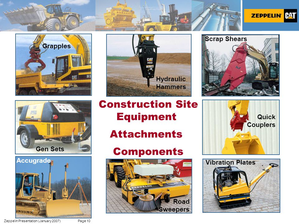 Zeppelin Presentation (January 2007) Page 10 Construction Site Equipment Attachments Components Hydraulic Hammers Scrap Shears Road Sweepers Quick Couplers Vibration Plates Accugrade Grapples Gen Sets Accugrade