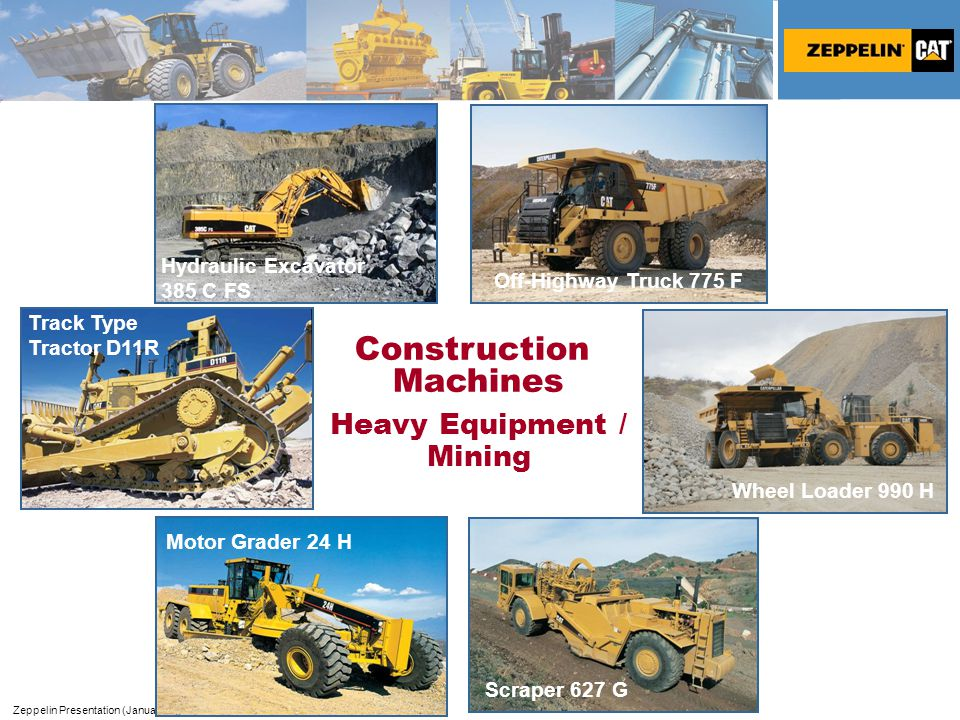 Zeppelin Presentation (January 2007) Page 8 Track Type Tractor D11R Motor Grader 24 H Construction Machines Heavy Equipment / Mining Scraper 627 G Wheel Loader 990 H Off-Highway Truck 775 F Hydraulic Excavator 385 C FS