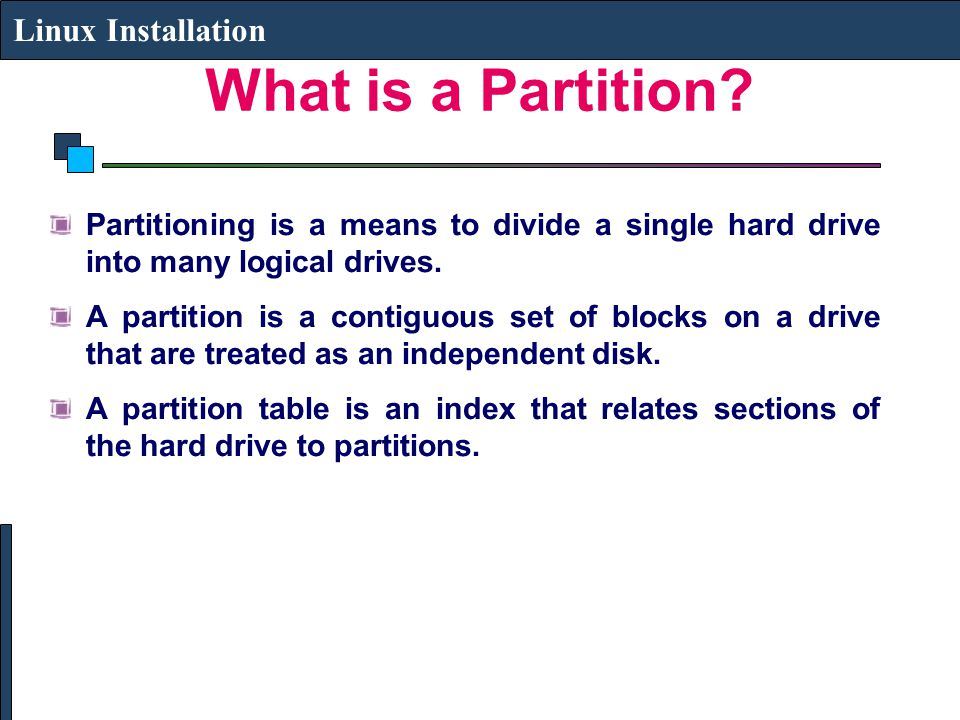What is a Partition? Linux Installation Partitioning is a means to divide a single hard drive into many logical drives. A partition is a contiguous se