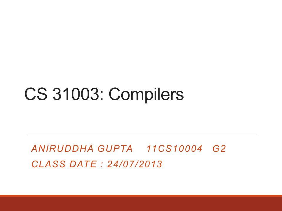 CS 31003: Compilers ANIRUDDHA GUPTA 11CS10004 G2 CLASS DATE : 24/07/2013
