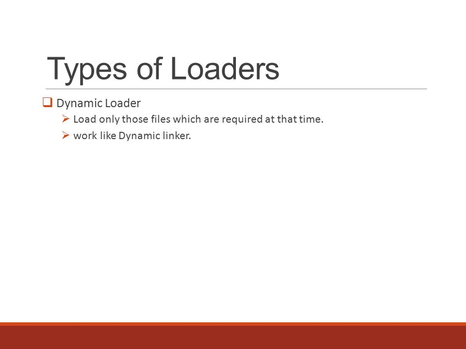 Types of Loaders  Dynamic Loader  Load only those files which are required at that time.