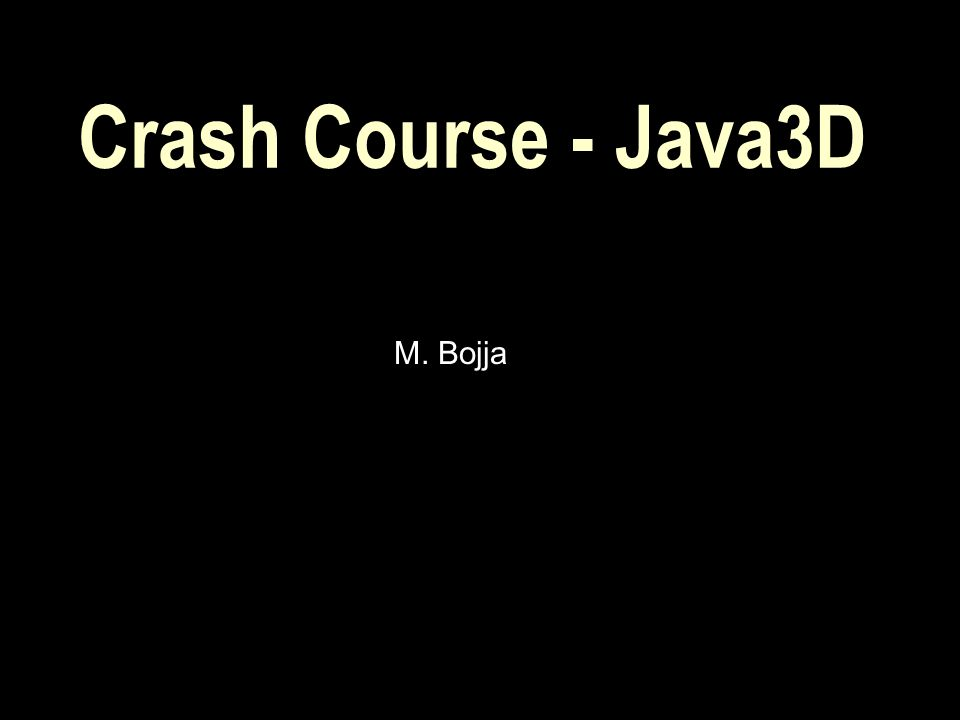 Course Contents  Overview of 3D graphics and APIs  Java-3D Overview  Building a Scene graph  A sample Java3D Application  Java3D classes and methods  Resources.