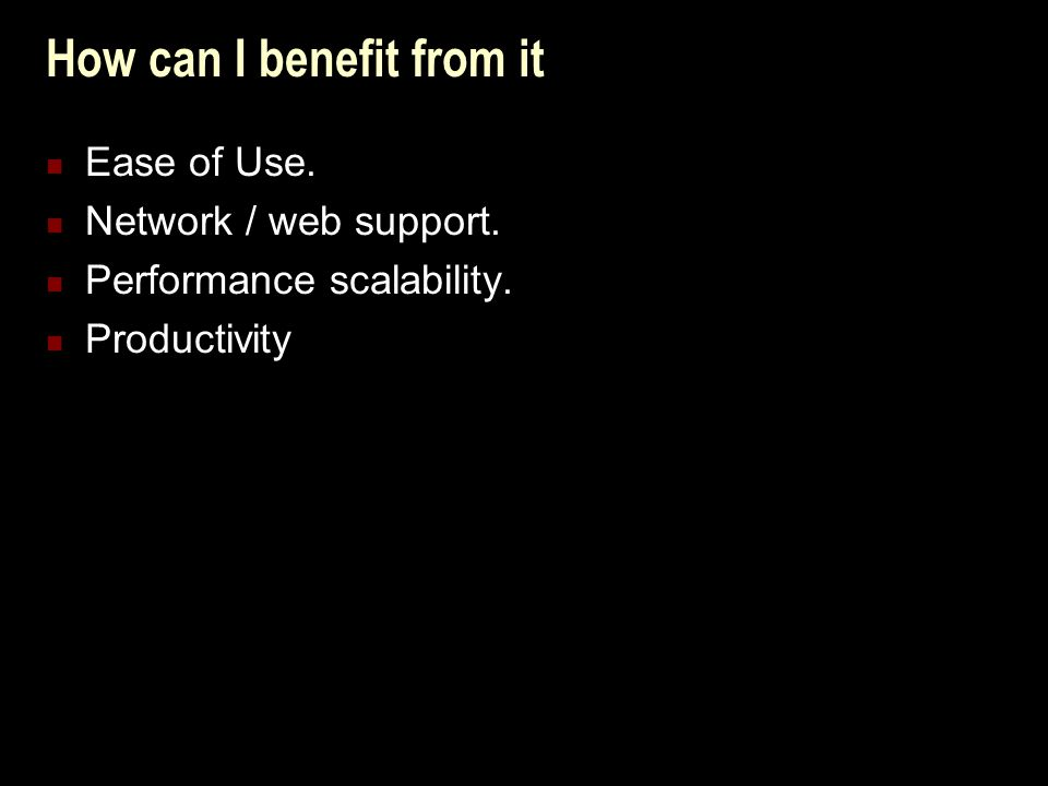 How can I benefit from it Ease of Use. Network / web support. Performance scalability. Productivity