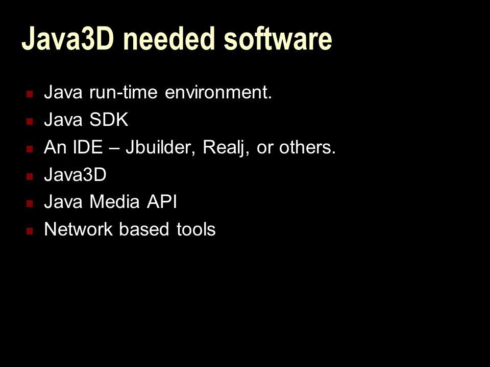 Java3D needed software Java run-time environment. Java SDK An IDE – Jbuilder, Realj, or others.