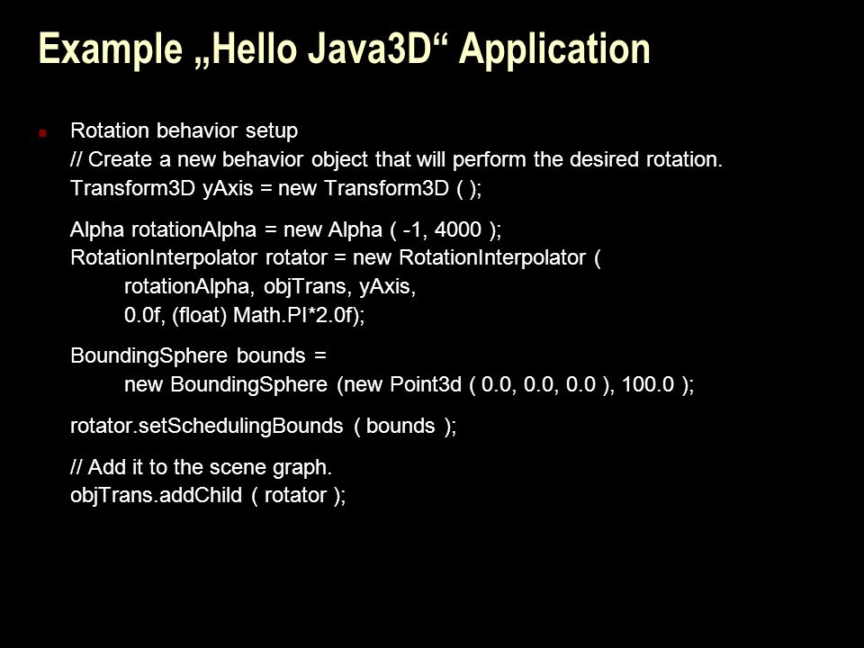 """Example """"Hello Java3D Application Rotation behavior setup // Create a new behavior object that will perform the desired rotation."""