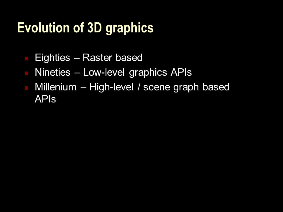 Evolution of 3D graphics Eighties – Raster based Nineties – Low-level graphics APIs Millenium – High-level / scene graph based APIs