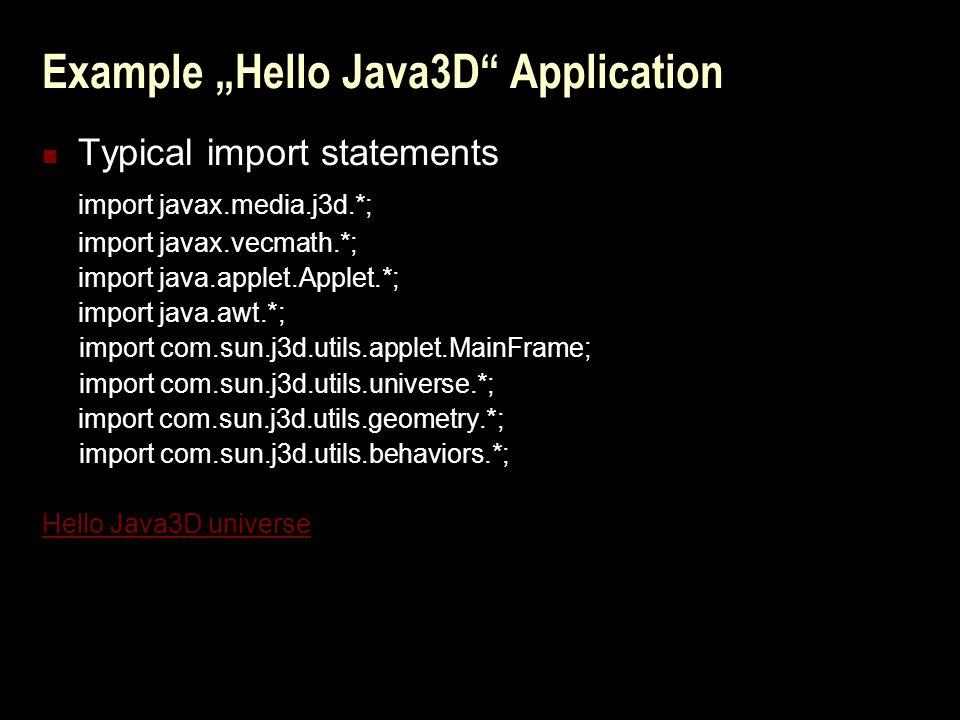 "Example ""Hello Java3D Application Typical import statements import javax.media.j3d.*; import javax.vecmath.*; import java.applet.Applet.*; import java.awt.*; import com.sun.j3d.utils.applet.MainFrame; import com.sun.j3d.utils.universe.*; import com.sun.j3d.utils.geometry.*; import com.sun.j3d.utils.behaviors.*; Hello Java3D universe"