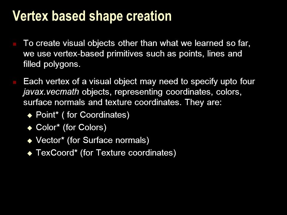 Vertex based shape creation To create visual objects other than what we learned so far, we use vertex-based primitives such as points, lines and filled polygons.