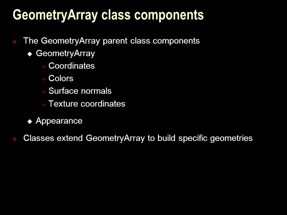 GeometryArray class components The GeometryArray parent class components  GeometryArray  Coordinates  Colors  Surface normals  Texture coordinates  Appearance Classes extend GeometryArray to build specific geometries