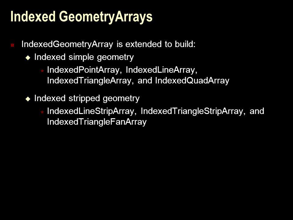 Indexed GeometryArrays IndexedGeometryArray is extended to build:  Indexed simple geometry  IndexedPointArray, IndexedLineArray, IndexedTriangleArray, and IndexedQuadArray  Indexed stripped geometry  IndexedLineStripArray, IndexedTriangleStripArray, and IndexedTriangleFanArray