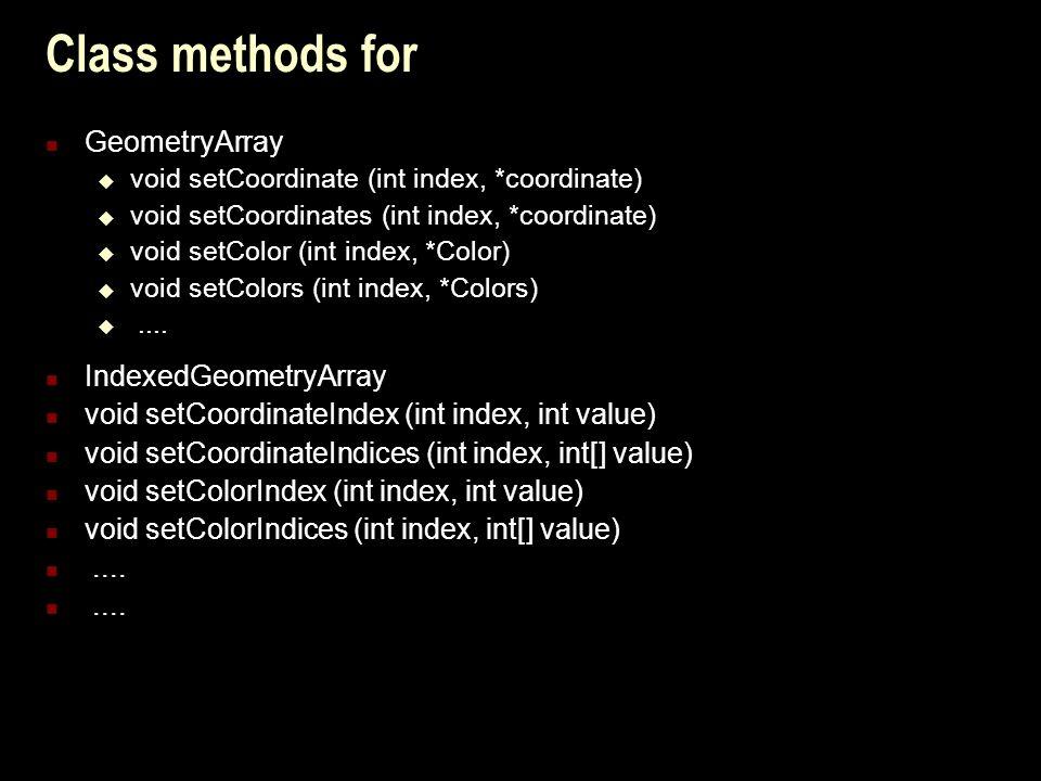 Class methods for GeometryArray  void setCoordinate (int index, *coordinate)  void setCoordinates (int index, *coordinate)  void setColor (int index, *Color)  void setColors (int index, *Colors) ....