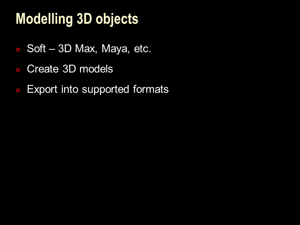 Modelling 3D objects Soft – 3D Max, Maya, etc. Create 3D models Export into supported formats