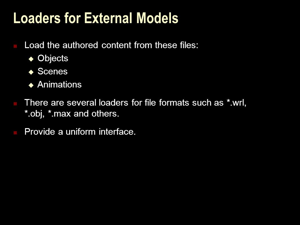 Loaders for External Models Load the authored content from these files:  Objects  Scenes  Animations There are several loaders for file formats such as *.wrl, *.obj, *.max and others.