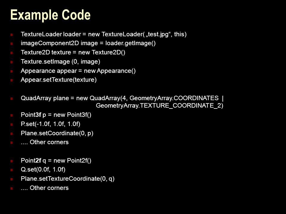 "Example Code TextureLoader loader = new TextureLoader( ""test.jpg , this) imageComponent2D image = loader.getImage() Texture2D texture = new Texture2D() Texture.setImage (0, image) Appearance appear = new Appearance() Appear.setTexture(texture) QuadArray plane = new QuadArray(4, GeometryArray.COORDINATES | GeometryArray.TEXTURE_COORDINATE_2) Point3f p = new Point3f() P.set(-1.0f, 1.0f, 1.0f) Plane.setCoordinate(0, p)...."