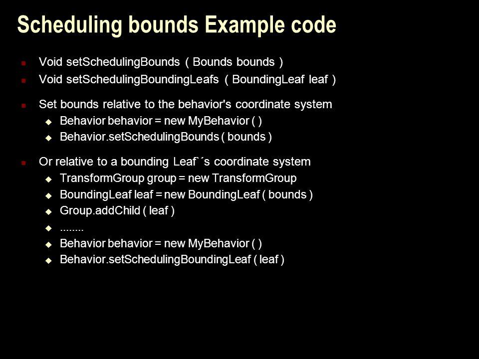 Scheduling bounds Example code Void setSchedulingBounds ( Bounds bounds ) Void setSchedulingBoundingLeafs ( BoundingLeaf leaf ) Set bounds relative to the behavior s coordinate system  Behavior behavior = new MyBehavior ( )  Behavior.setSchedulingBounds ( bounds ) Or relative to a bounding Leaf`´s coordinate system  TransformGroup group = new TransformGroup  BoundingLeaf leaf = new BoundingLeaf ( bounds )  Group.addChild ( leaf ) ........