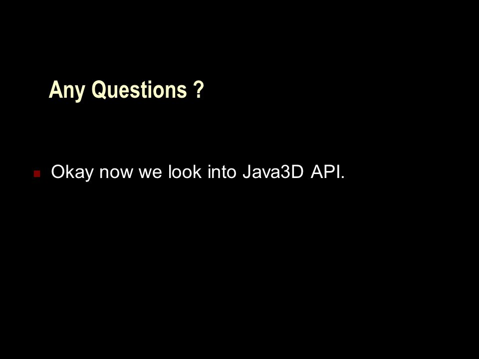 Any Questions Okay now we look into Java3D API.