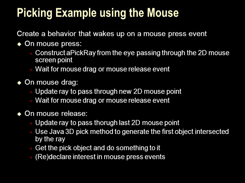 Picking Example using the Mouse Create a behavior that wakes up on a mouse press event  On mouse press:  Construct aPickRay from the eye passing through the 2D mouse screen point  Wait for mouse drag or mouse release event   On mouse drag:  Update ray to pass through new 2D mouse point  Wait for mouse drag or mouse release event   On mouse release:  Update ray to pass thorugh last 2D mouse point  Use Java 3D pick method to generate the first object intersected by the ray  Get the pick object and do something to it  (Re)declare interest in mouse press events