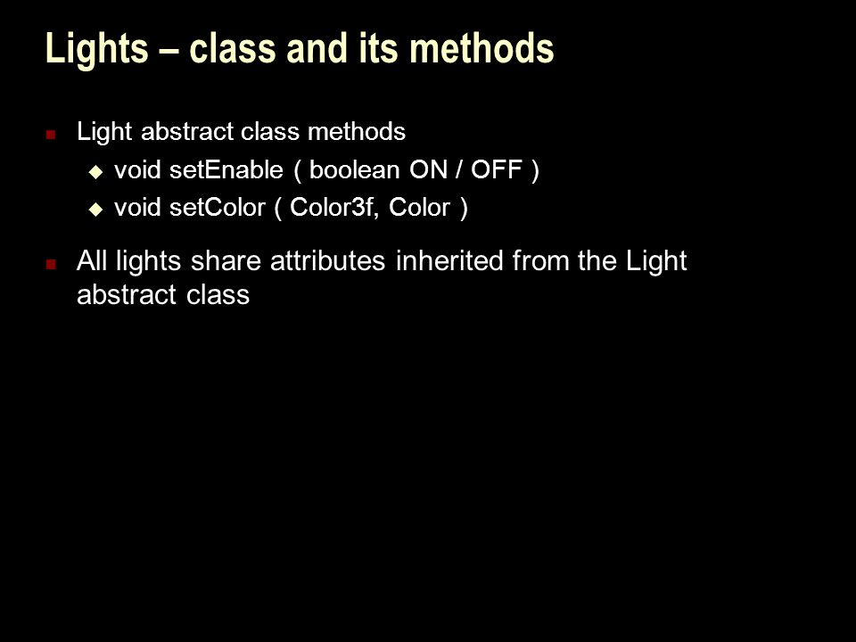 Lights – class and its methods Light abstract class methods  void setEnable ( boolean ON / OFF )  void setColor ( Color3f, Color ) All lights share attributes inherited from the Light abstract class