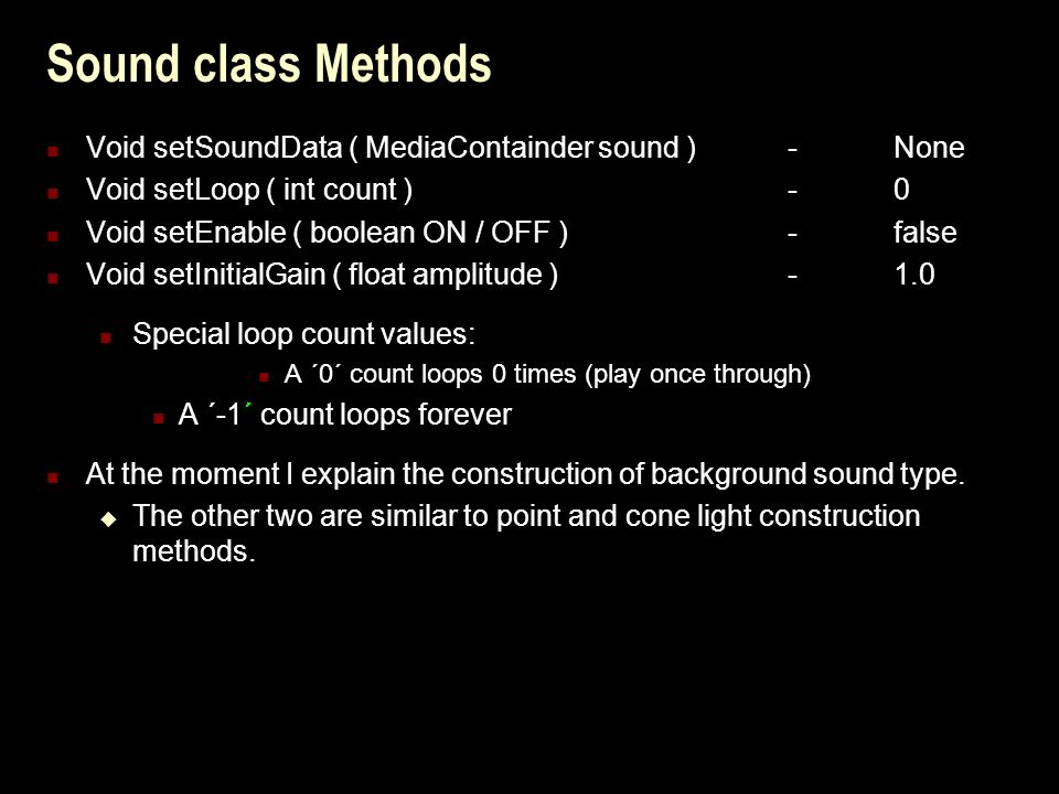 Sound class Methods Void setSoundData ( MediaContainder sound ) -None Void setLoop ( int count )-0 Void setEnable ( boolean ON / OFF )-false Void setInitialGain ( float amplitude )- 1.0 Special loop count values: A ´0´ count loops 0 times (play once through) A ´-1´ count loops forever At the moment I explain the construction of background sound type.