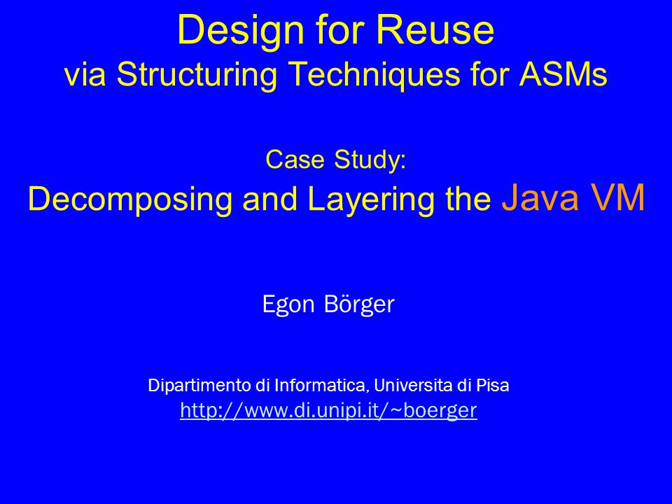 © Egon Börger: Decomposing & Layering JVM 2 Composition of ASMs via Standard Refinements Composition of ASMs via Standard Refinements Submachine concepts for reuse in modular design Submachine concepts for reuse in modular design