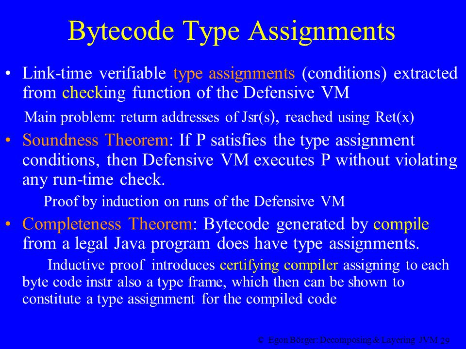 © Egon Börger: Decomposing & Layering JVM 29 Bytecode Type Assignments Link-time verifiable type assignments (conditions) extracted from checking function of the Defensive VM Main problem: return addresses of Jsr(s ), reached using Ret(x) Soundness Theorem: If P satisfies the type assignment conditions, then Defensive VM executes P without violating any run-time check.