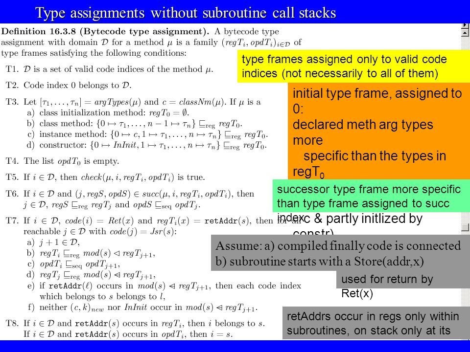 © Egon Börger: Decomposing & Layering JVM 30 Type assignments without subroutine call stacks Type assignments without subroutine call stacks initial type frame, assigned to 0: declared meth arg types more specific than the types in regT 0 (this in reg 0 of meth class type c & partly initlized by constr) opd is empty type frames assigned only to valid code indices (not necessarily to all of them) successor type frame more specific than type frame assigned to succ index retAddrs occur in regs only within subroutines, on stack only at its start Assume: a) compiled finally code is connected b) subroutine starts with a Store(addr,x) used for return by Ret(x)