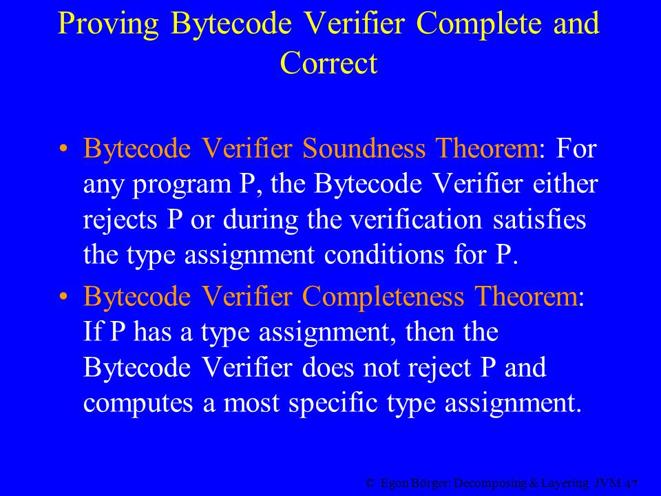 © Egon Börger: Decomposing & Layering JVM 47 Proving Bytecode Verifier Complete and Correct Bytecode Verifier Soundness Theorem: For any program P, the Bytecode Verifier either rejects P or during the verification satisfies the type assignment conditions for P.