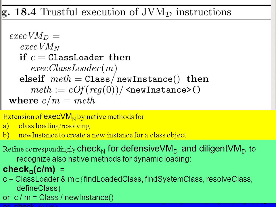 © Egon Börger: Decomposing & Layering JVM 52 Extension of execVM N by native methods for a) a) class loading/resolving b) b) newInstance to create a new instance for a class object Refine correspondingly check N for defensiveVM D and diligentVM D to recognize also native methods for dynamic loading: check D (c/m) = c = ClassLoader & m  findLoadedClass, findSystemClass, resolveClass, defineClass  or c / m = Class / newInstance() or check N (c / m)